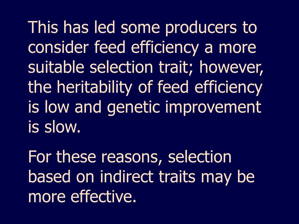 This has led some producers to consider feed efficiency a more suitable selection trait; however, the heritability of feed efficiency is low and genetic improvement is slow.