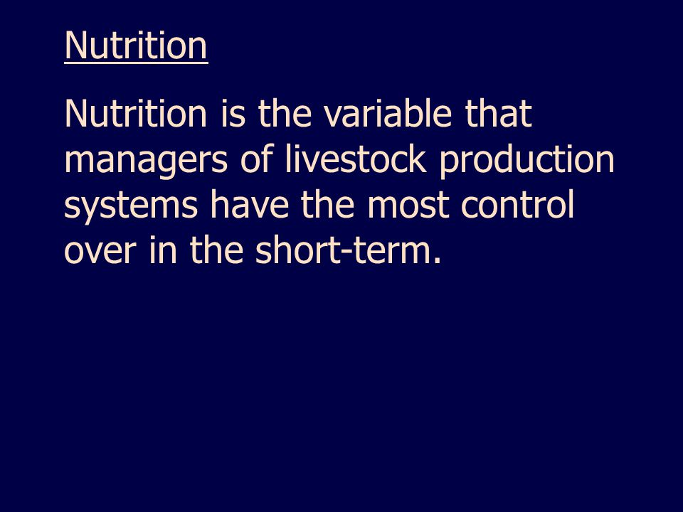 Nutrition Nutrition is the variable that managers of livestock production systems have the most control over in the short-term.