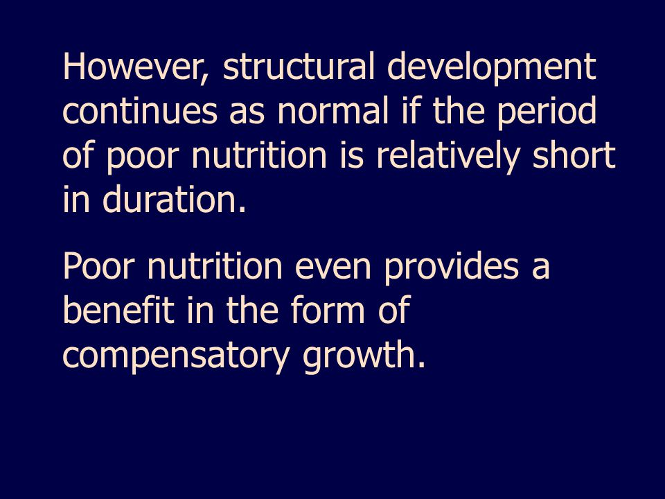 However, structural development continues as normal if the period of poor nutrition is relatively short in duration.
