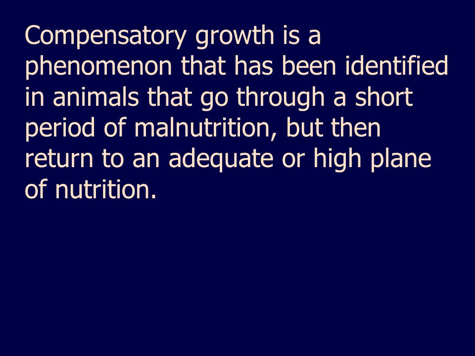 Compensatory growth is a phenomenon that has been identified in animals that go through a short period of malnutrition, but then return to an adequate or high plane of nutrition.
