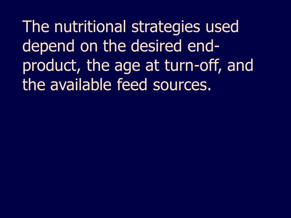 The nutritional strategies used depend on the desired end-product, the age at turn-off, and the available feed sources.