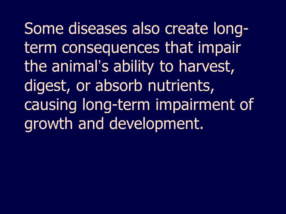 Some diseases also create long-term consequences that impair the animal's ability to harvest, digest, or absorb nutrients, causing long-term impairment of growth and development.