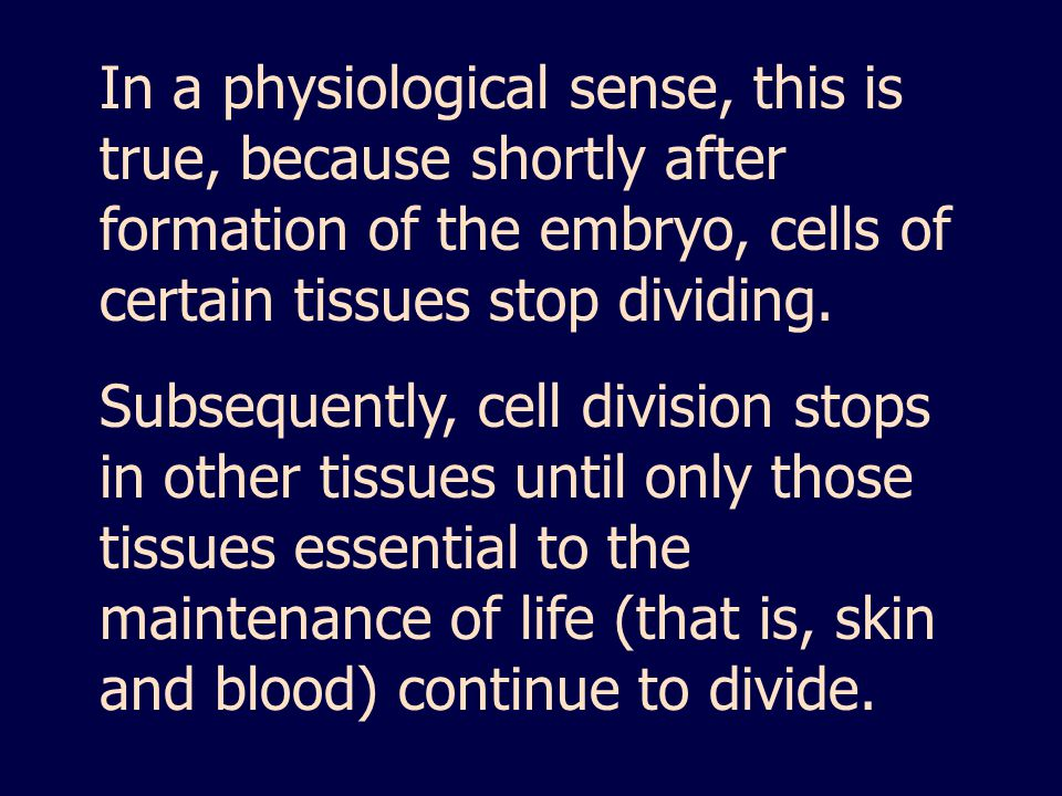 In a physiological sense, this is true, because shortly after formation of the embryo, cells of certain tissues stop dividing.