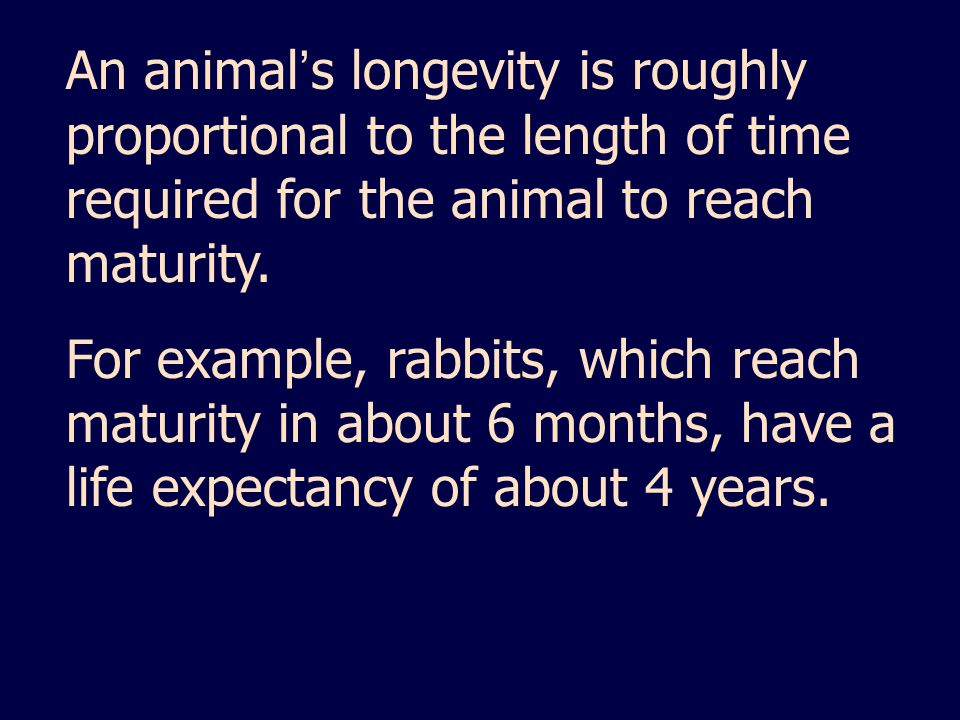 An animal's longevity is roughly proportional to the length of time required for the animal to reach maturity.