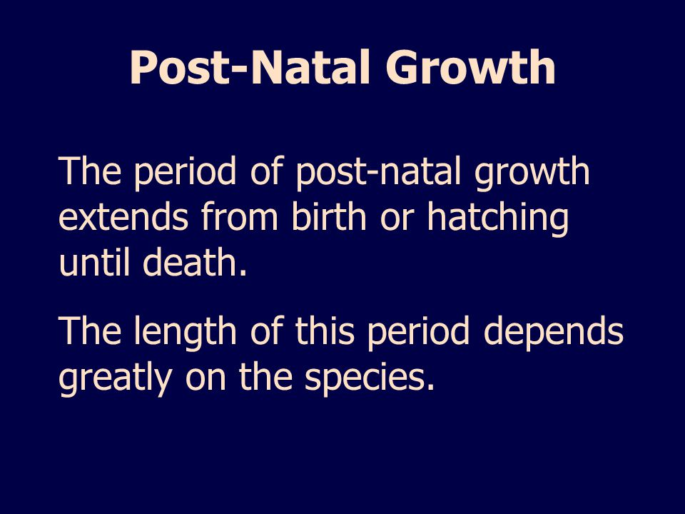 Post-Natal Growth The period of post-natal growth extends from birth or hatching until death.