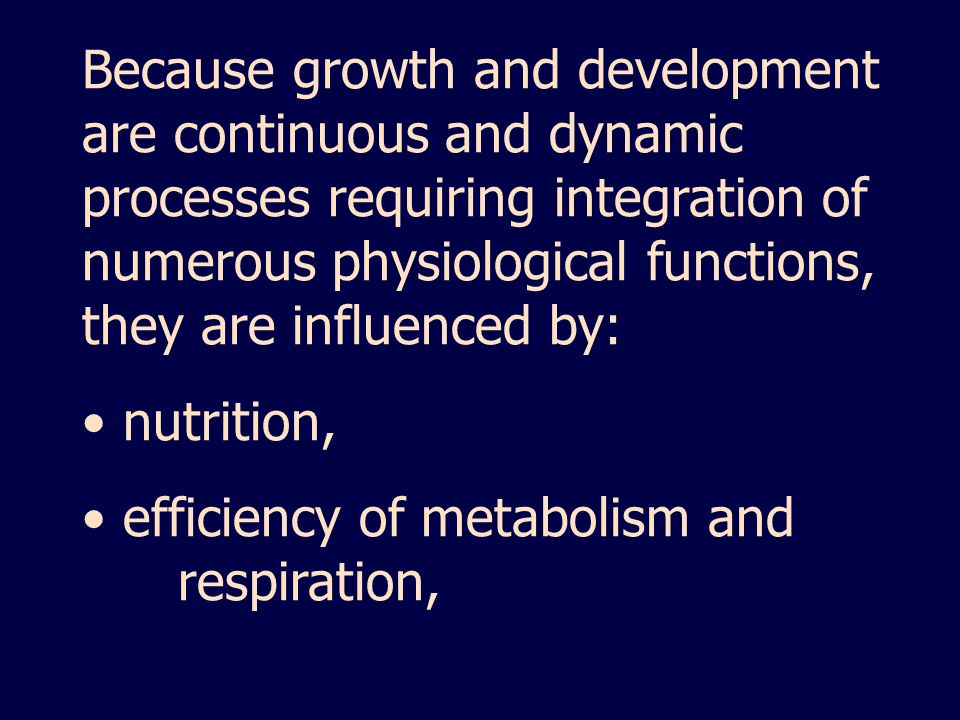 Because growth and development are continuous and dynamic processes requiring integration of numerous physiological functions, they are influenced by:
