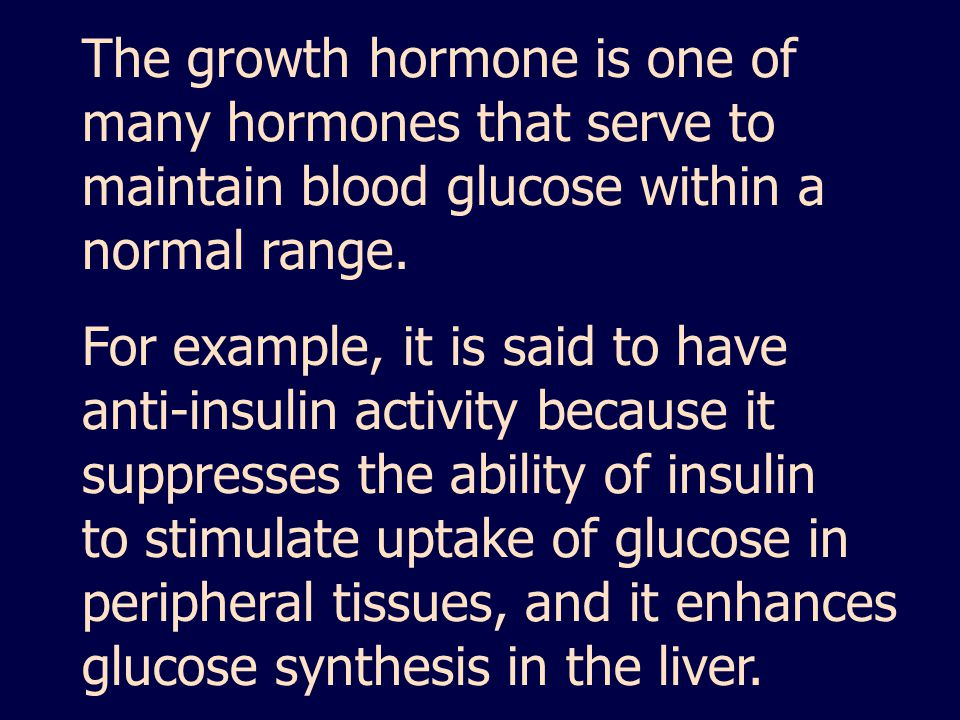 The growth hormone is one of many hormones that serve to maintain blood glucose within a normal range.