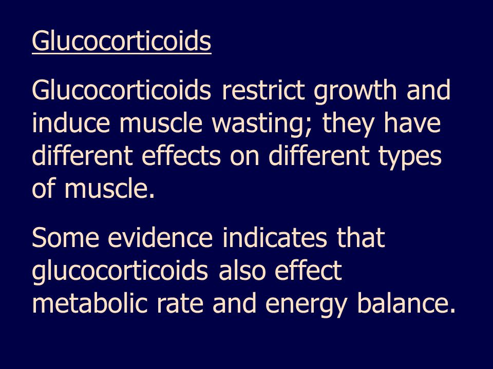 Glucocorticoids Glucocorticoids restrict growth and induce muscle wasting; they have different effects on different types of muscle.