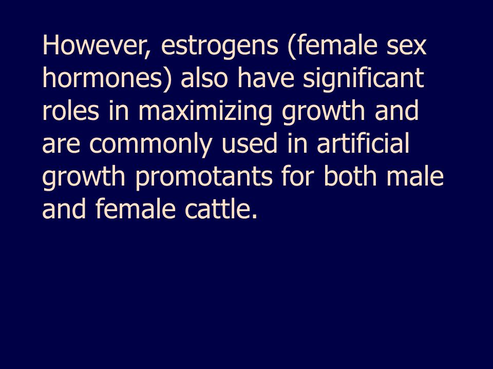 However, estrogens (female sex hormones) also have significant roles in maximizing growth and are commonly used in artificial growth promotants for both male and female cattle.
