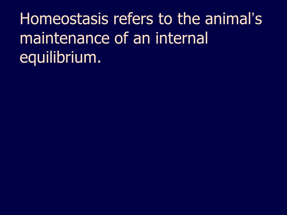 Homeostasis refers to the animal's maintenance of an internal equilibrium.