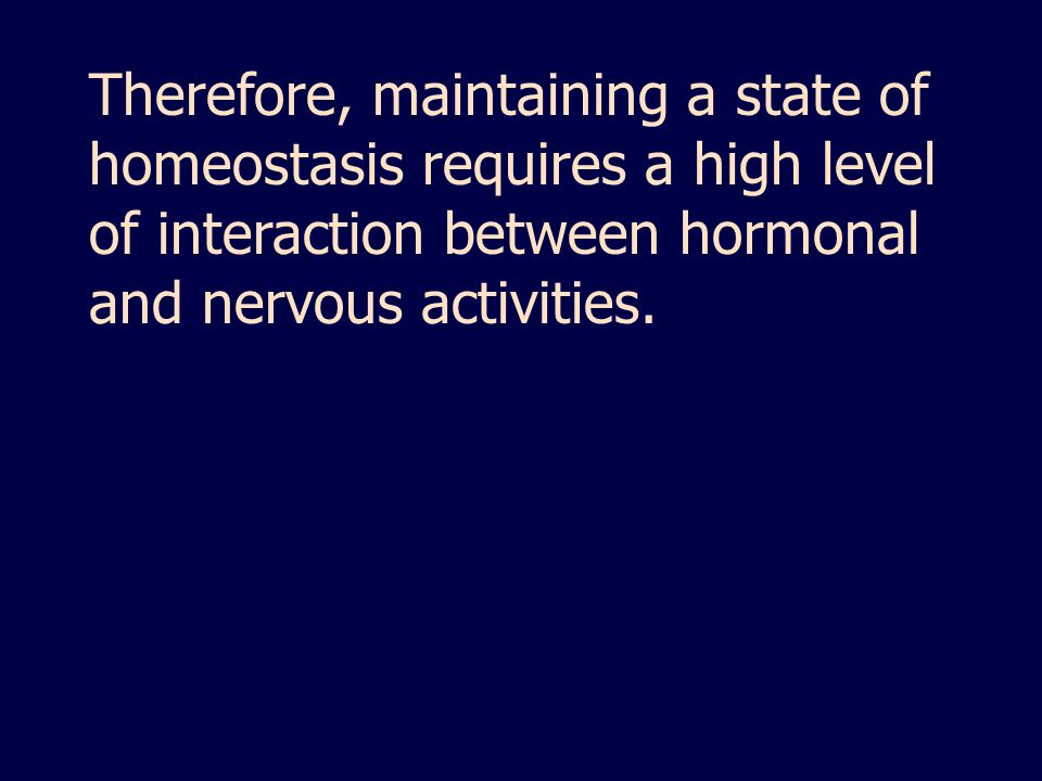 Therefore, maintaining a state of homeostasis requires a high level of interaction between hormonal and nervous activities.