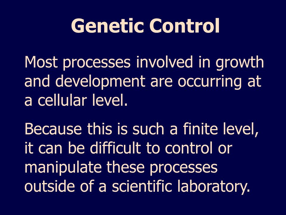 Genetic Control Most processes involved in growth and development are occurring at a cellular level.