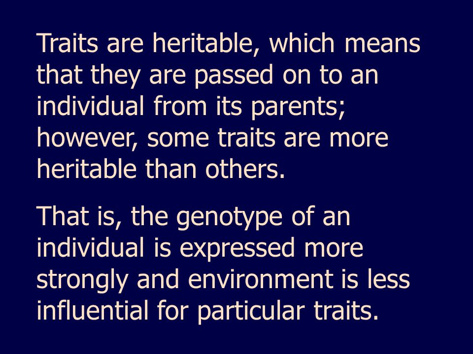 Traits are heritable, which means that they are passed on to an individual from its parents; however, some traits are more heritable than others.