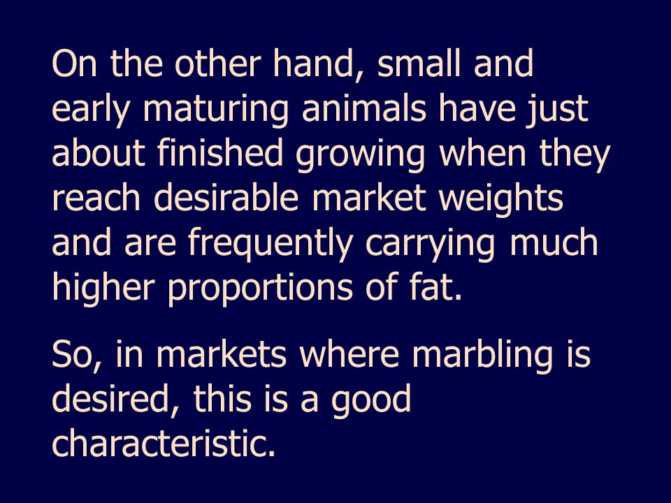 On the other hand, small and early maturing animals have just about finished growing when they reach desirable market weights and are frequently carrying much higher proportions of fat.