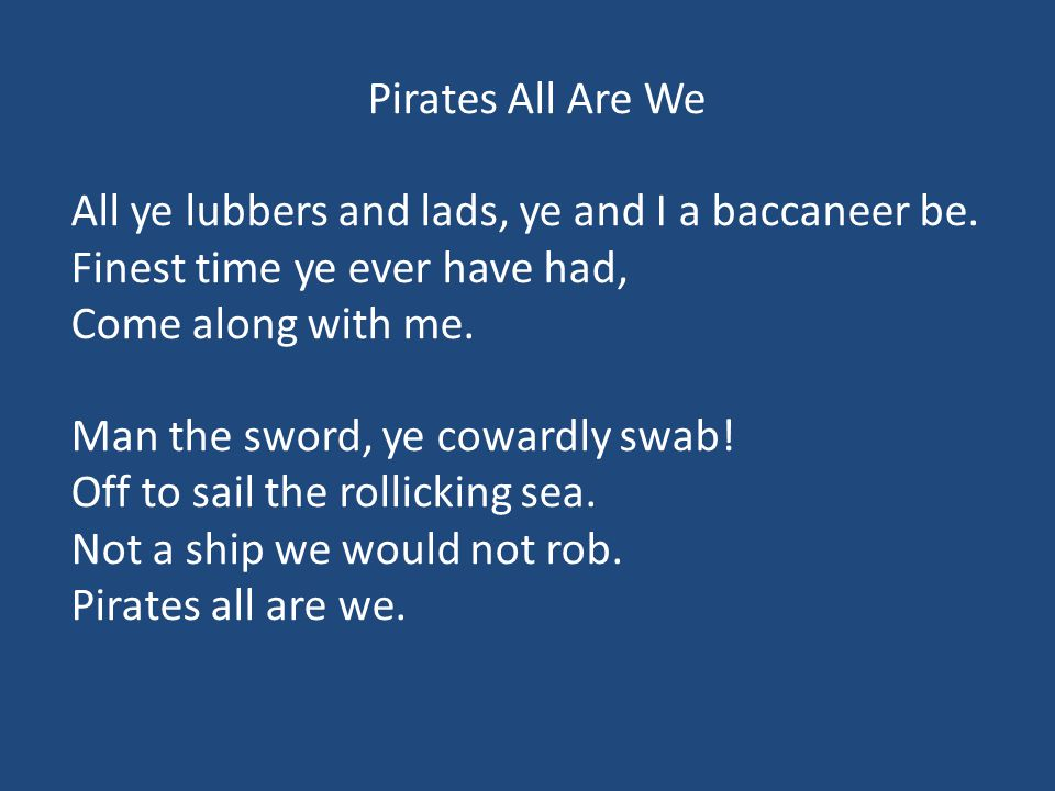 Pirates All Are We All ye lubbers and lads, ye and I a baccaneer be. Finest time ye ever have had,