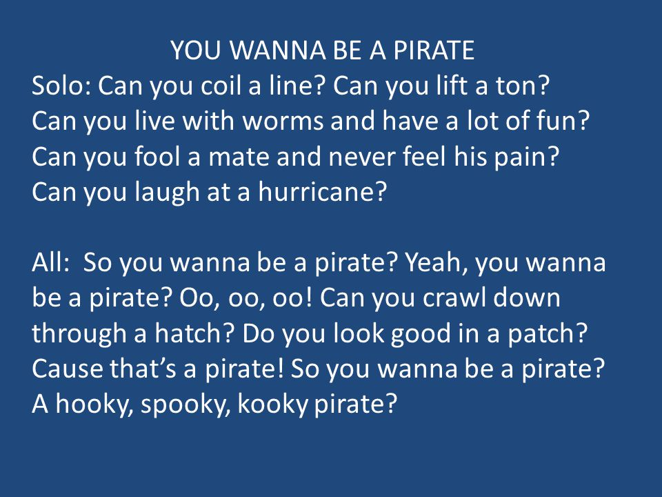 YOU WANNA BE A PIRATE Solo: Can you coil a line Can you lift a ton Can you live with worms and have a lot of fun