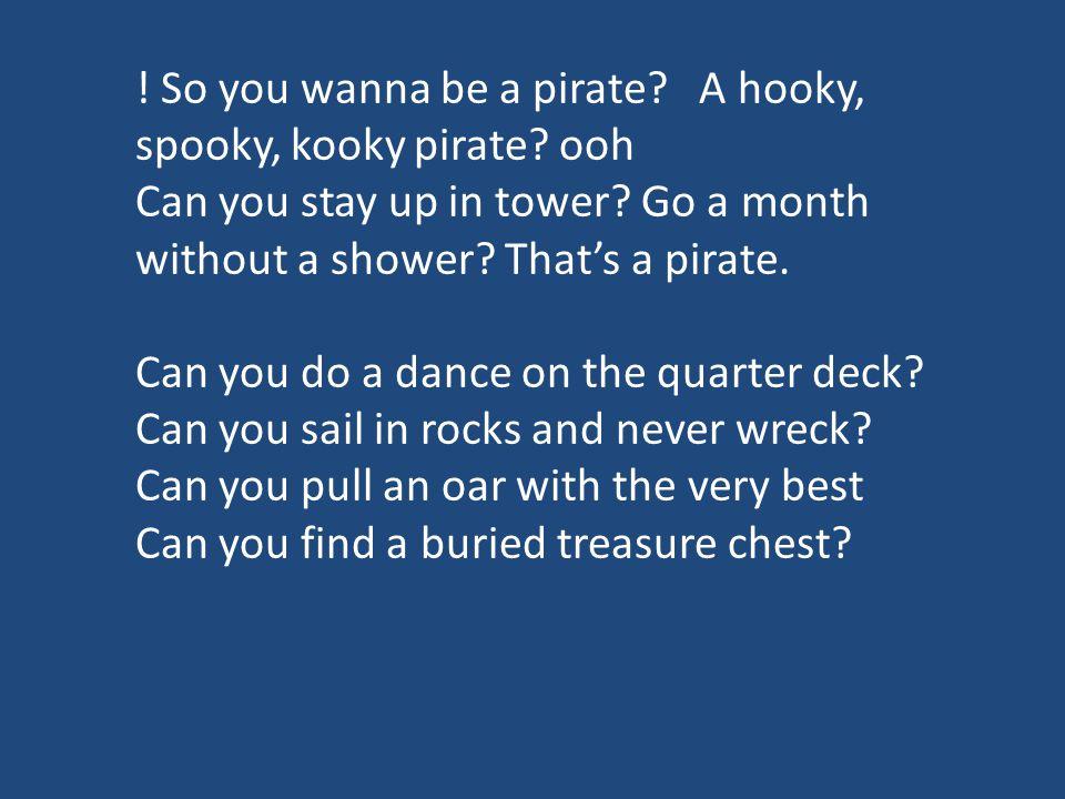 ! So you wanna be a pirate A hooky, spooky, kooky pirate ooh