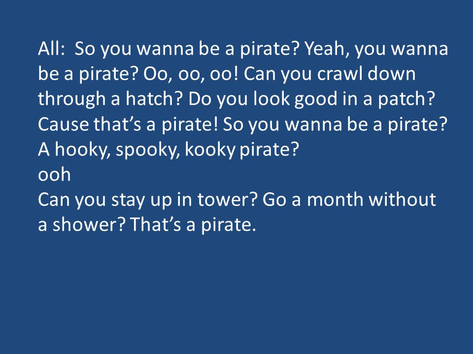 All: So you wanna be a pirate. Yeah, you wanna be a pirate. Oo, oo, oo