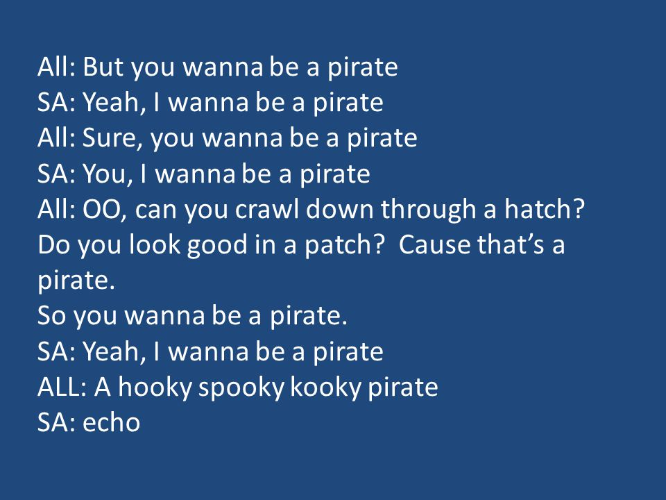 All: But you wanna be a pirate