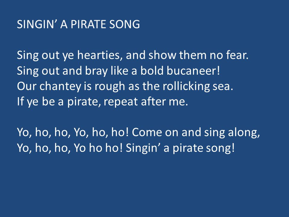 SINGIN' A PIRATE SONG Sing out ye hearties, and show them no fear. Sing out and bray like a bold bucaneer!