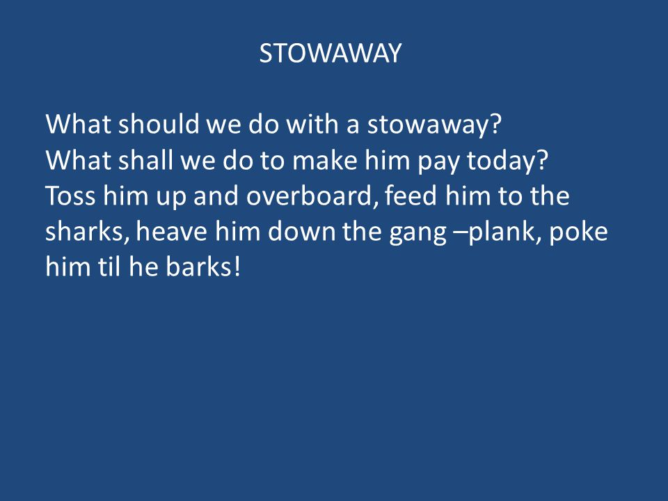 STOWAWAY What should we do with a stowaway What shall we do to make him pay today