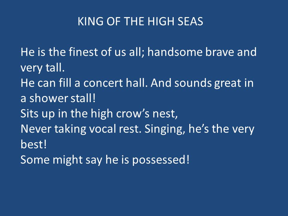 KING OF THE HIGH SEAS He is the finest of us all; handsome brave and very tall. He can fill a concert hall. And sounds great in a shower stall!