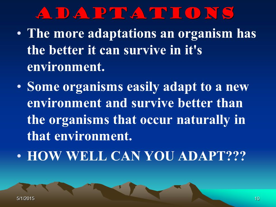 Adaptations The more adaptations an organism has the better it can survive in it s environment.