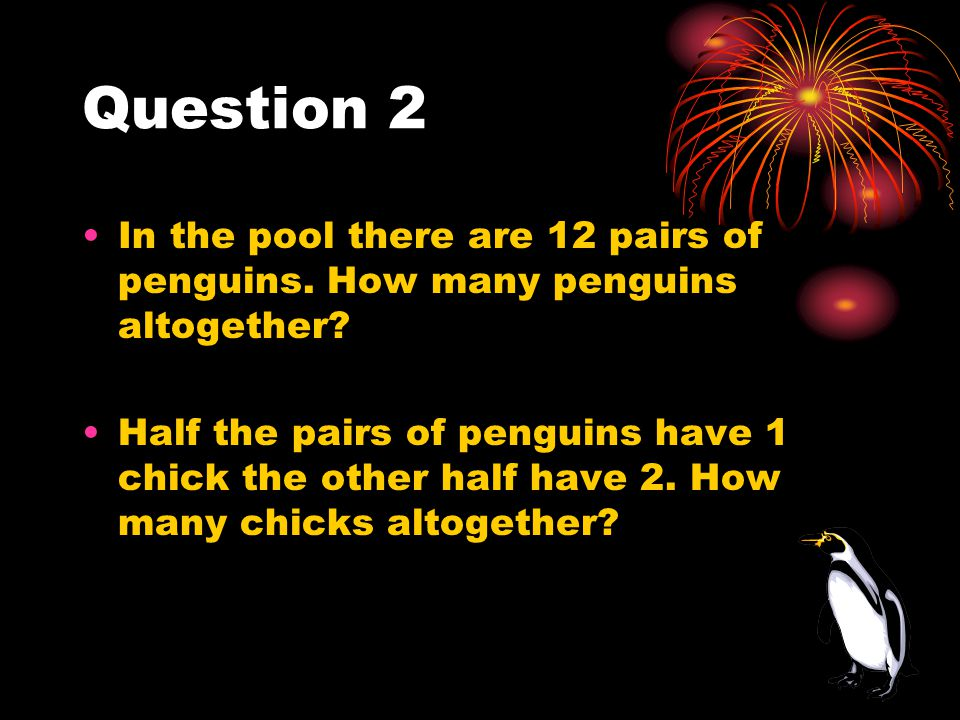 Question 2 In the pool there are 12 pairs of penguins. How many penguins altogether