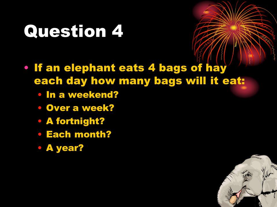 Question 4 If an elephant eats 4 bags of hay each day how many bags will it eat: In a weekend Over a week