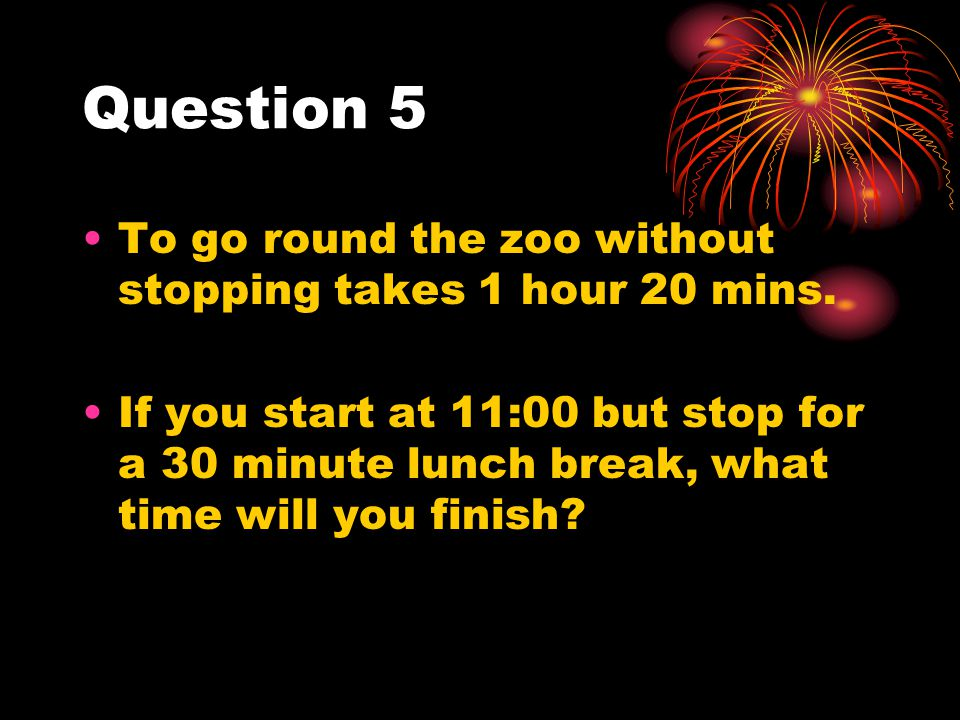 Question 5 To go round the zoo without stopping takes 1 hour 20 mins.