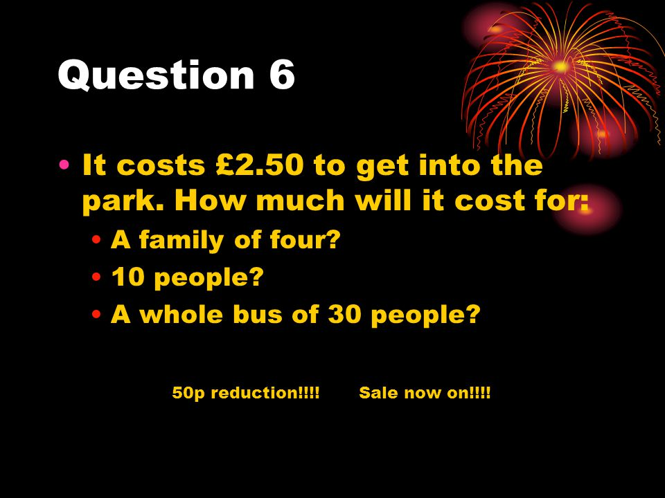 Question 6 It costs £2.50 to get into the park. How much will it cost for: A family of four 10 people