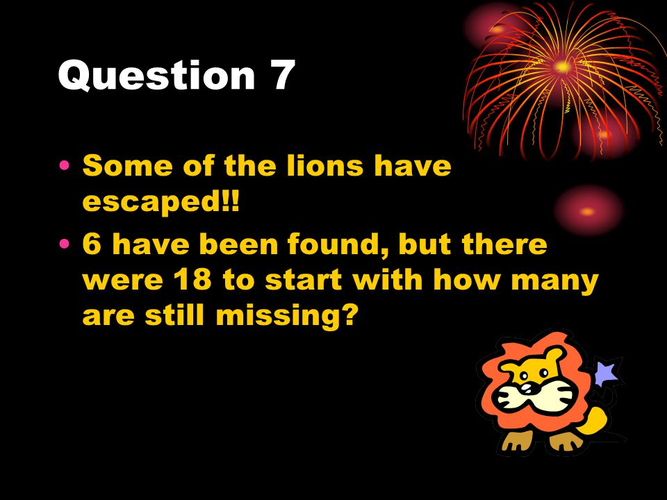 Question 7 Some of the lions have escaped!!
