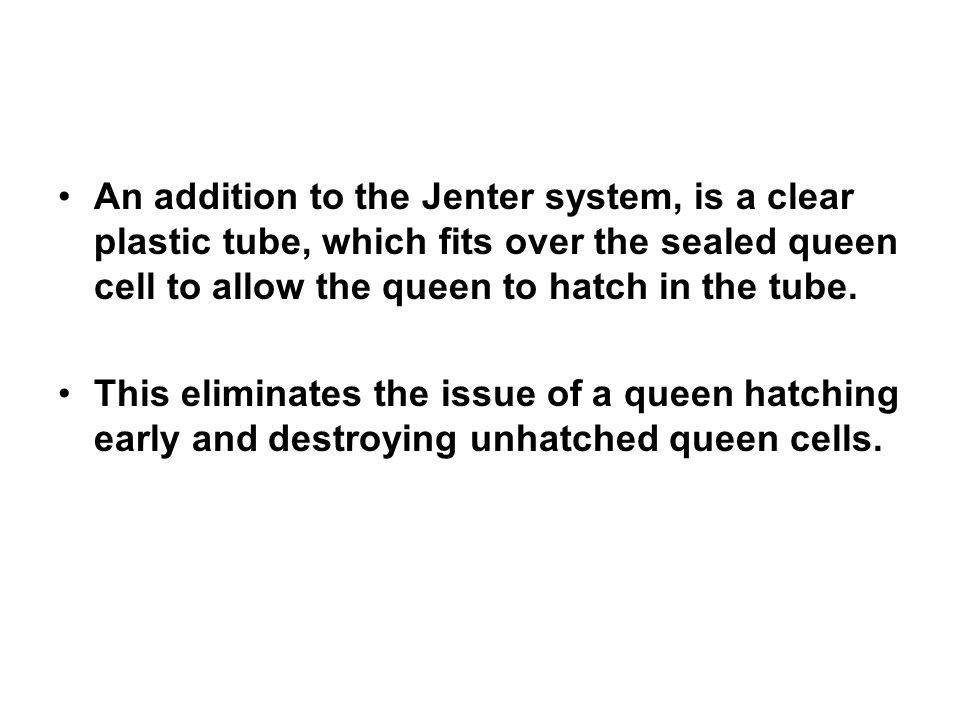 An addition to the Jenter system, is a clear plastic tube, which fits over the sealed queen cell to allow the queen to hatch in the tube.