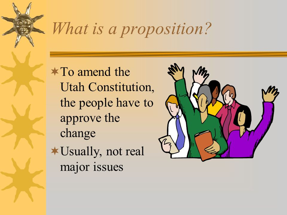What is a proposition. To amend the Utah Constitution, the people have to approve the change.