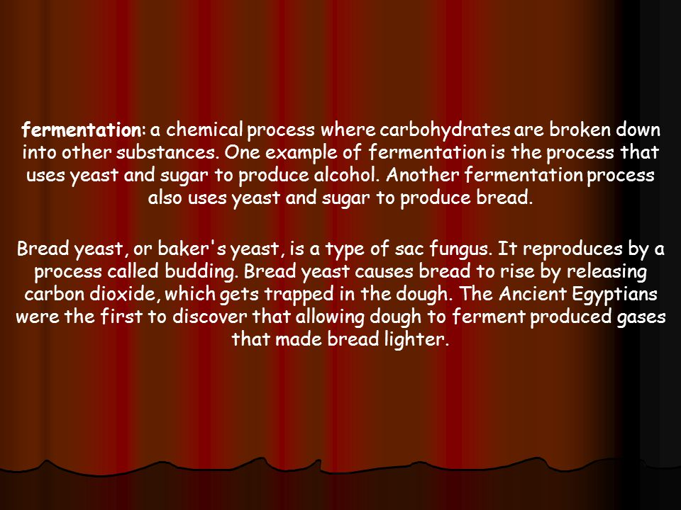 fermentation: a chemical process where carbohydrates are broken down into other substances. One example of fermentation is the process that uses yeast and sugar to produce alcohol. Another fermentation process also uses yeast and sugar to produce bread.