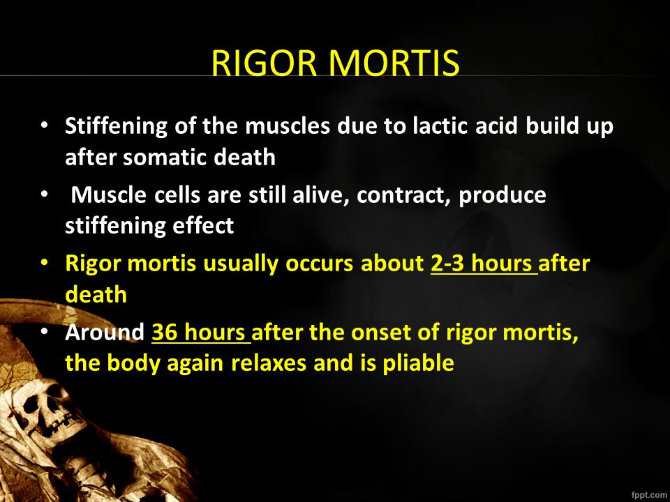 RIGOR MORTIS Stiffening of the muscles due to lactic acid build up after somatic death.