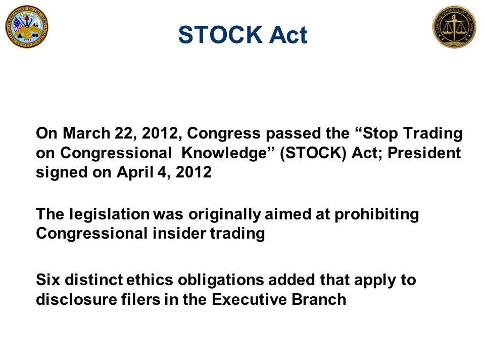 STOCK Act On March 22, 2012, Congress passed the Stop Trading on Congressional Knowledge (STOCK) Act; President signed on April 4, 2012.