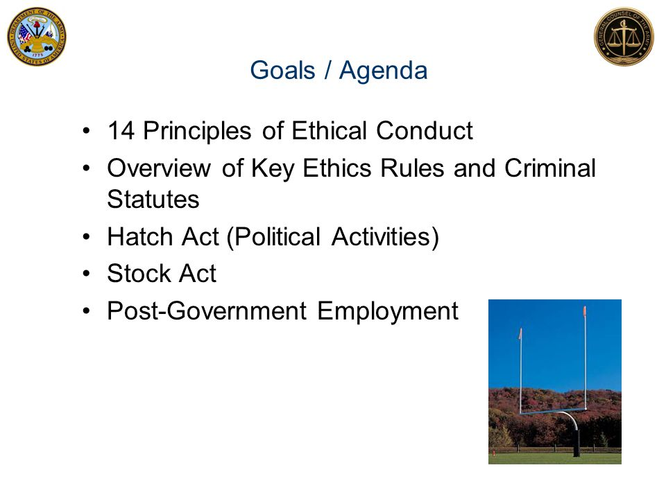 Goals / Agenda 14 Principles of Ethical Conduct. Overview of Key Ethics Rules and Criminal Statutes.