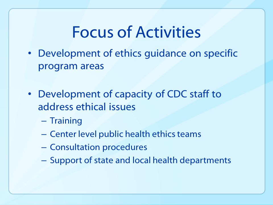 Focus of Activities Development of ethics guidance on specific program areas. Development of capacity of CDC staff to address ethical issues.