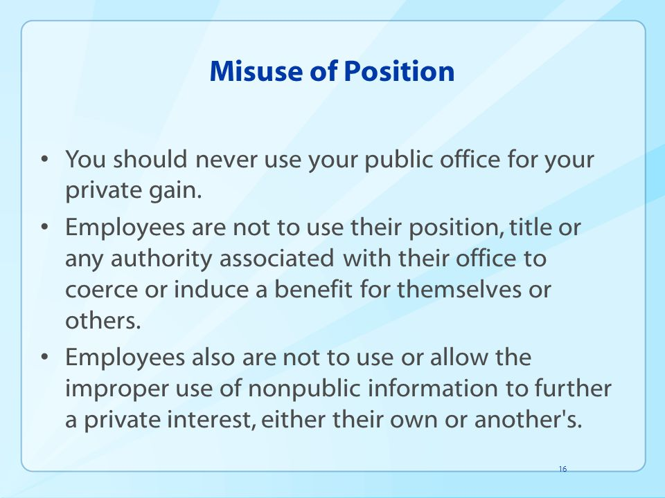 Misuse of Position You should never use your public office for your private gain.
