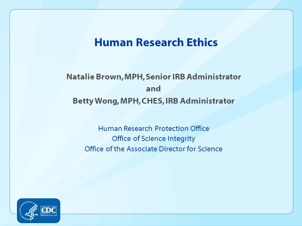 Human Research Ethics Natalie Brown, MPH, Senior IRB Administrator and