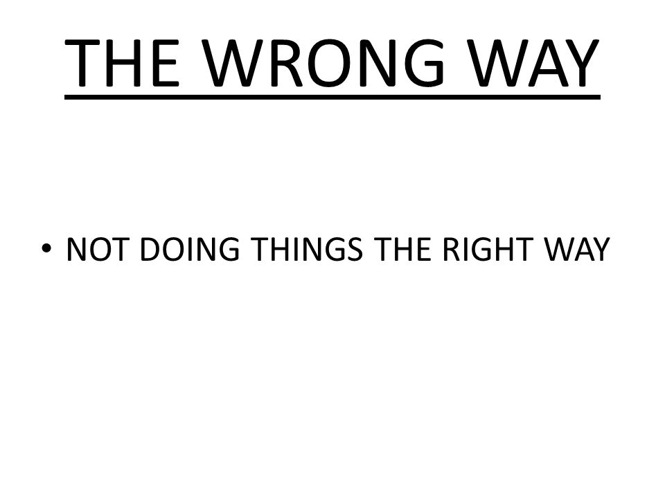 THE WRONG WAY NOT DOING THINGS THE RIGHT WAY