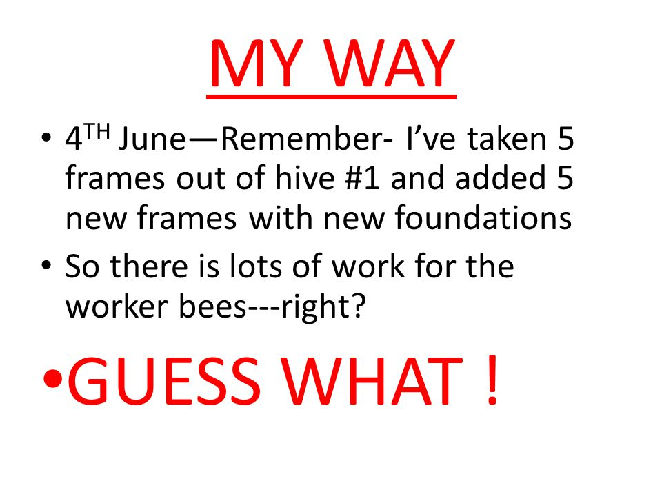 MY WAY 4TH June—Remember- I've taken 5 frames out of hive #1 and added 5 new frames with new foundations.