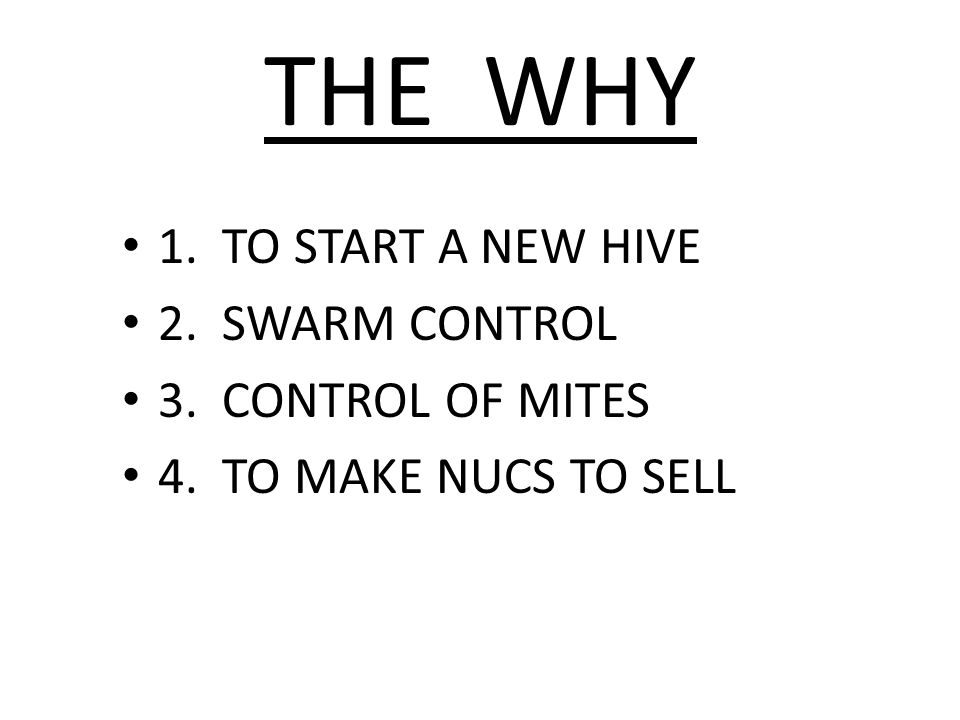 THE WHY 1. TO START A NEW HIVE 2. SWARM CONTROL 3. CONTROL OF MITES