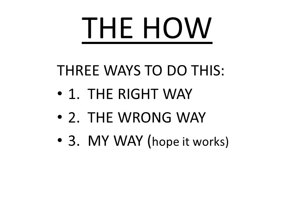 THE HOW THREE WAYS TO DO THIS: 1. THE RIGHT WAY 2. THE WRONG WAY