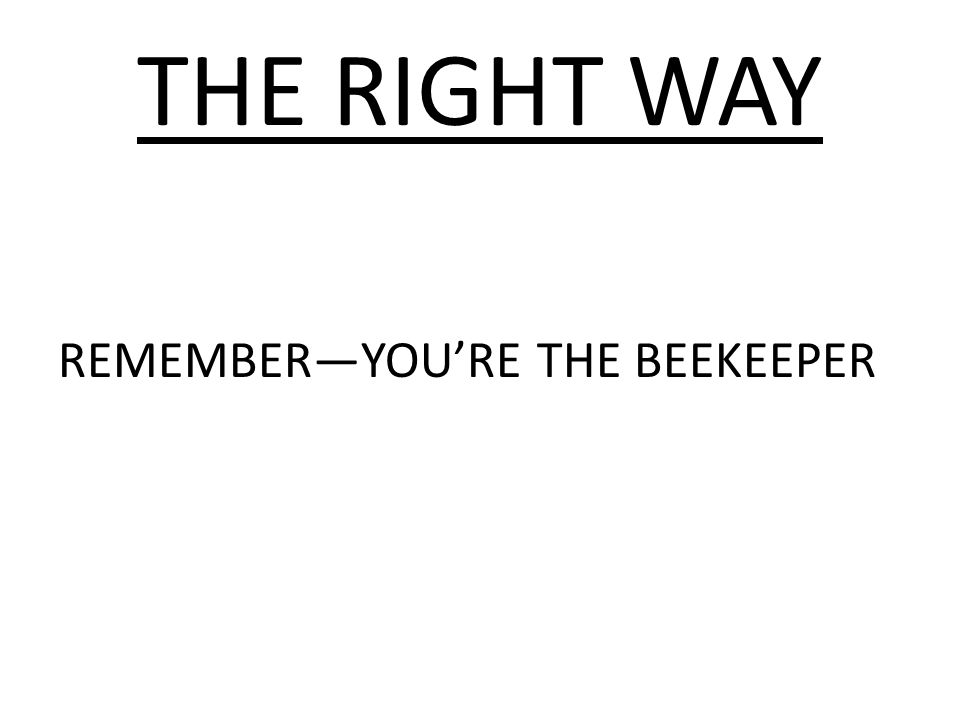 THE RIGHT WAY REMEMBER—YOU'RE THE BEEKEEPER