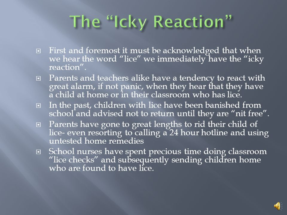 The Icky Reaction First and foremost it must be acknowledged that when we hear the word lice we immediately have the icky reaction .