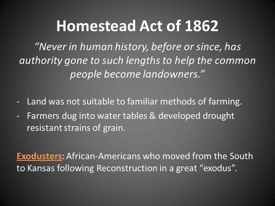 Homestead Act of 1862 Never in human history, before or since, has authority gone to such lengths to help the common people become landowners.