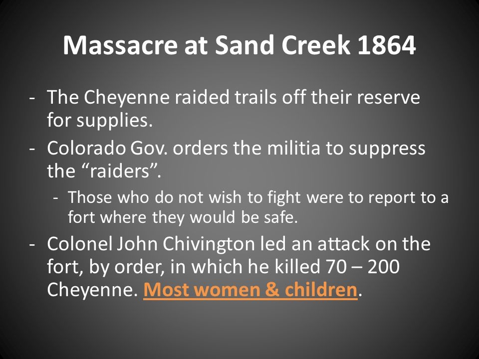 Massacre at Sand Creek 1864 The Cheyenne raided trails off their reserve for supplies. Colorado Gov. orders the militia to suppress the raiders .