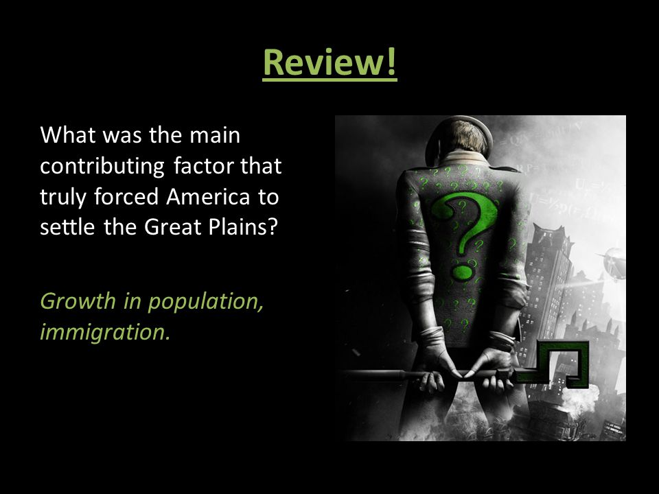 Review. What was the main contributing factor that truly forced America to settle the Great Plains.